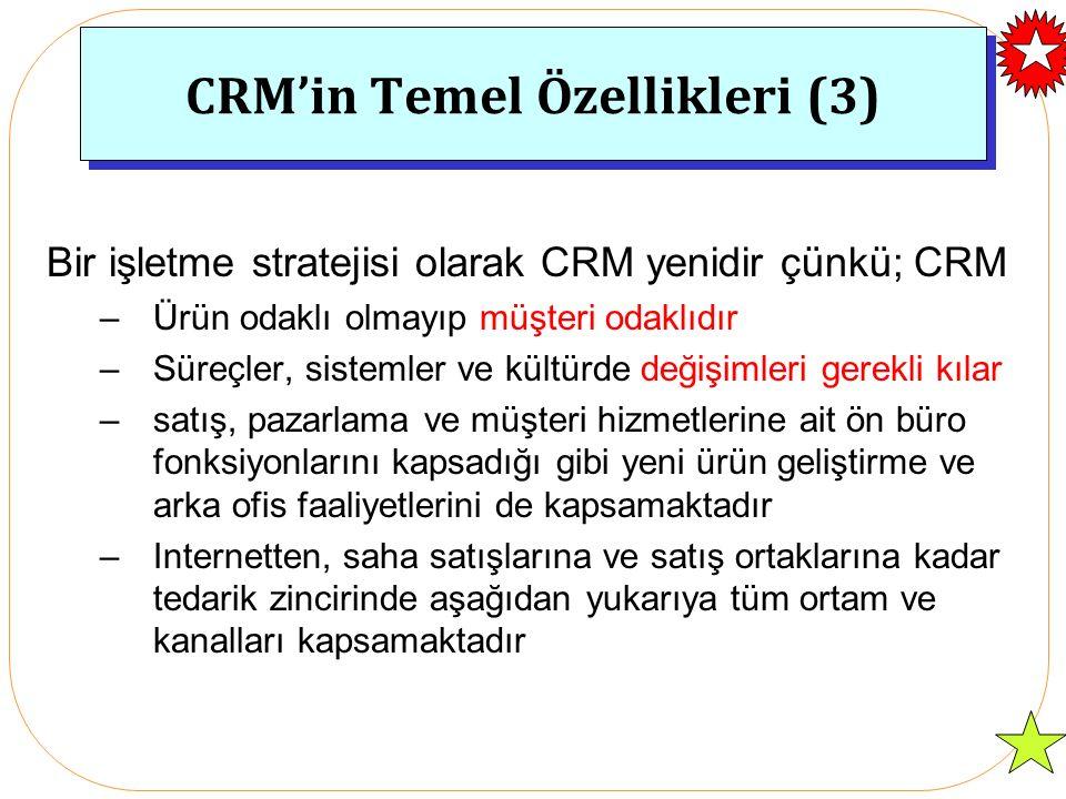 CRM'in Temel Özellikleri (3) Bir işletme stratejisi olarak CRM yenidir çünkü; CRM –Ürün odaklı olmayıp müşteri odaklıdır –Süreçler, sistemler ve kültürde değişimleri gerekli kılar –satış, pazarlama ve müşteri hizmetlerine ait ön büro fonksiyonlarını kapsadığı gibi yeni ürün geliştirme ve arka ofis faaliyetlerini de kapsamaktadır –Internetten, saha satışlarına ve satış ortaklarına kadar tedarik zincirinde aşağıdan yukarıya tüm ortam ve kanalları kapsamaktadır