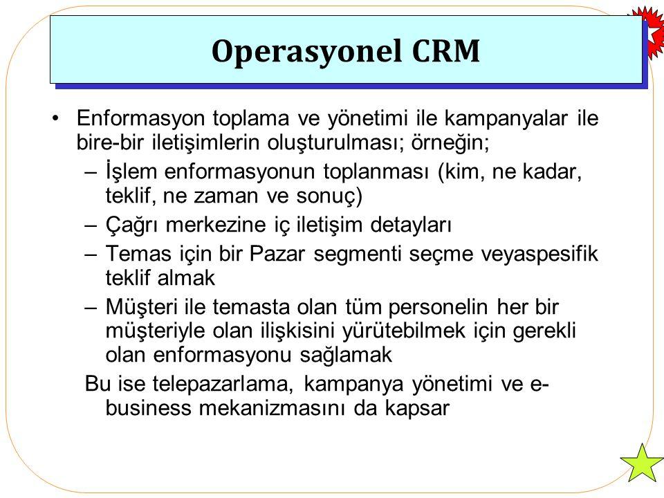 Operasyonel CRM Enformasyon toplama ve yönetimi ile kampanyalar ile bire-bir iletişimlerin oluşturulması; örneğin; –İşlem enformasyonun toplanması (kim, ne kadar, teklif, ne zaman ve sonuç) –Çağrı merkezine iç iletişim detayları –Temas için bir Pazar segmenti seçme veyaspesifik teklif almak –Müşteri ile temasta olan tüm personelin her bir müşteriyle olan ilişkisini yürütebilmek için gerekli olan enformasyonu sağlamak Bu ise telepazarlama, kampanya yönetimi ve e- business mekanizmasını da kapsar