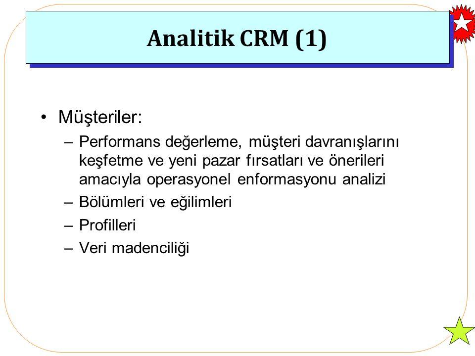Analitik CRM (1) Müşteriler: –Performans değerleme, müşteri davranışlarını keşfetme ve yeni pazar fırsatları ve önerileri amacıyla operasyonel enformasyonu analizi –Bölümleri ve eğilimleri –Profilleri –Veri madenciliği