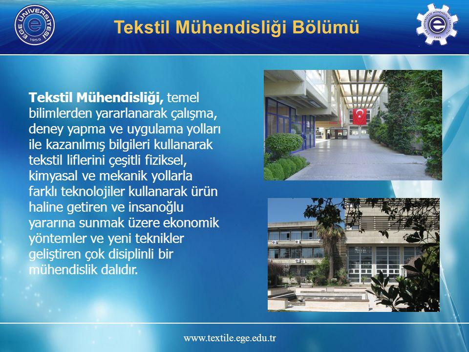 www.textile.ege.edu.tr Tekstil Mühendisliği Bölümü Misyonu Tekstil Mühendisliği mesleğinin her alanında başarı ile çalışabilecek çağdaş ve kaliteli eğitim ile donatılmış, gelişime açık, yaratıcı, etik değerlere sahip, iletişimi güçlü ve sorun çözen mühendisler yetiştirmek olan, bölümümüz, Türkiye'nin bu alandaki ilk Tekstil Mühendisliği eğitimini vermek üzere 1966 yılında faaliyete başlamış, ülkemizde tekstil sanayinin gelişmesine başarıyla hizmet etmiş ve bugüne dek yaklaşık 4000 mezun vermiştir.
