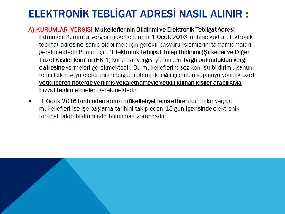 ELEKTRONİK TEBLİGAT ADRESİ NASIL ALINIR : A)-KURUMLAR VERGİSİ Mükelleflerinin Bildirimi ve Elektronik Tebligat Adresi Edinmesi Kurumlar vergisi mükelleflerinin 1 Ocak 2016 tarihine kadar elektronik tebligat adresine sahip olabilmek için gerekli başvuru işlemlerini tamamlamaları gerekmektedir.Bunun için Elektronik Tebligat Talep Bildirimi (Şirketler ve Diğer Tüzel Kişiler İçin) ni (EK:1) kurumlar vergisi yönünden bağlı bulundukları vergi dairesine vermeleri gerekmektedir.