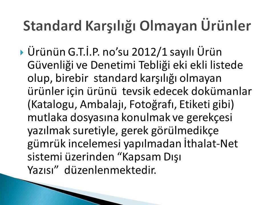  Ürünün G.T.İ.P. no'su 2012/1 sayılı Ürün Güvenliği ve Denetimi Tebliği eki ekli listede olup, birebir standard karşılığı olmayan ürünler için ürünü