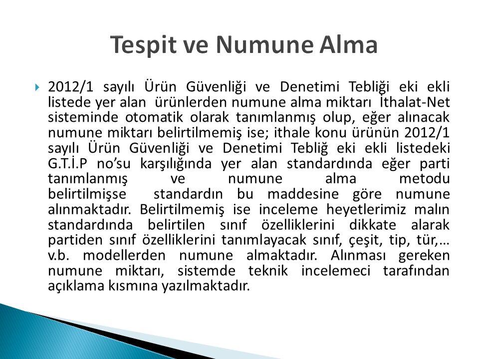 Tespit ve Numune Alma  2012/1 sayılı Ürün Güvenliği ve Denetimi Tebliği eki ekli listede yer alan ürünlerden numune alma miktarı İthalat-Net sistemin