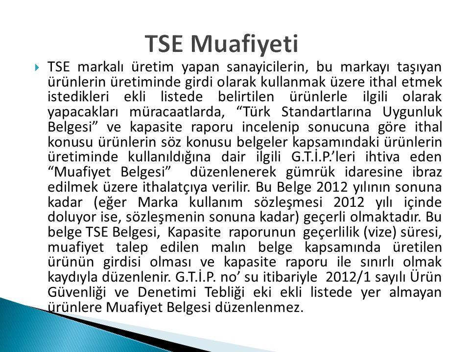 TSE Muafiyeti  TSE markalı üretim yapan sanayicilerin, bu markayı taşıyan ürünlerin üretiminde girdi olarak kullanmak üzere ithal etmek istedikleri e