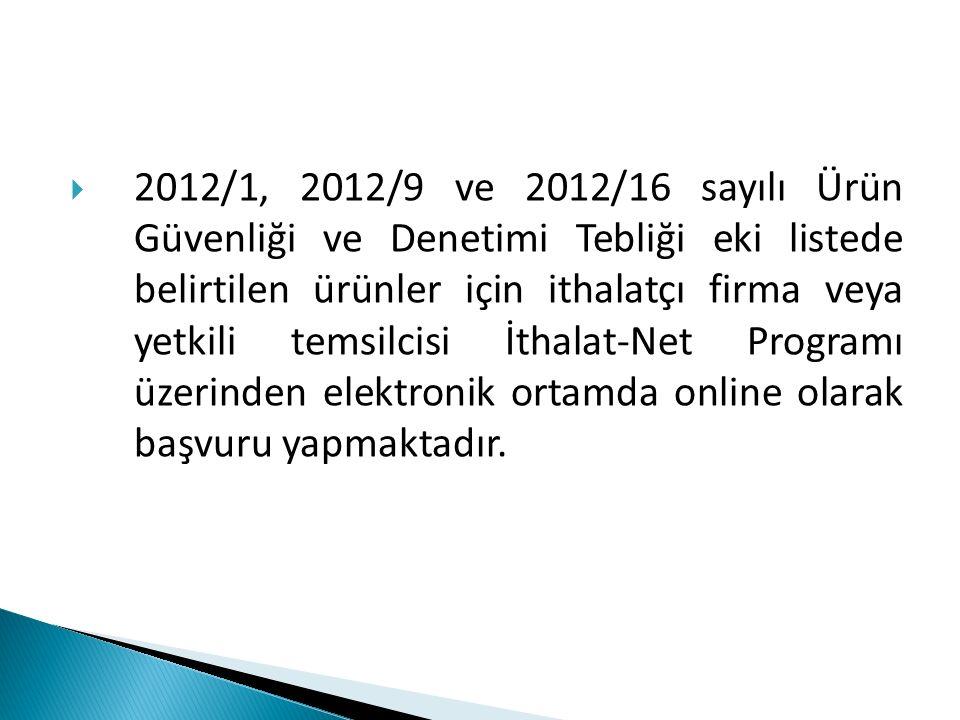  2012/1, 2012/9 ve 2012/16 sayılı Ürün Güvenliği ve Denetimi Tebliği eki listede belirtilen ürünler için ithalatçı firma veya yetkili temsilcisi İtha