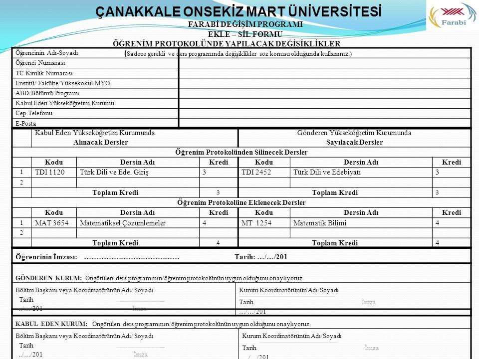 Öğrencinin Adı-Soyadı Öğrenci Numarası TC Kimlik Numarası Enstitü/ Fakülte/Yüksekokul/MYO ABD/Bölümü/Programı Kabul Eden Yükseköğretim Kurumu Cep Telefonu E-Posta ÇANAKKALE ONSEKİZ MART ÜNİVERSİTESİ FARABİ DEĞİŞİM PROGRAMI EKLE – SİL FORMU ÖĞRENİM PROTOKOLÜNDE YAPILACAK DEĞİŞİKLİKLER ( Sadece gerekli ve ders programında değişiklikler söz konusu olduğunda kullanınız.) Kabul Eden Yükseköğretim Kurumunda Alınacak Dersler Gönderen Yükseköğretim Kurumunda Sayılacak Dersler Öğrenim Protokolünden Silinecek Dersler KoduDersin AdıKrediKoduDersin AdıKredi 1 TDI 1120Türk Dili ve Ede.