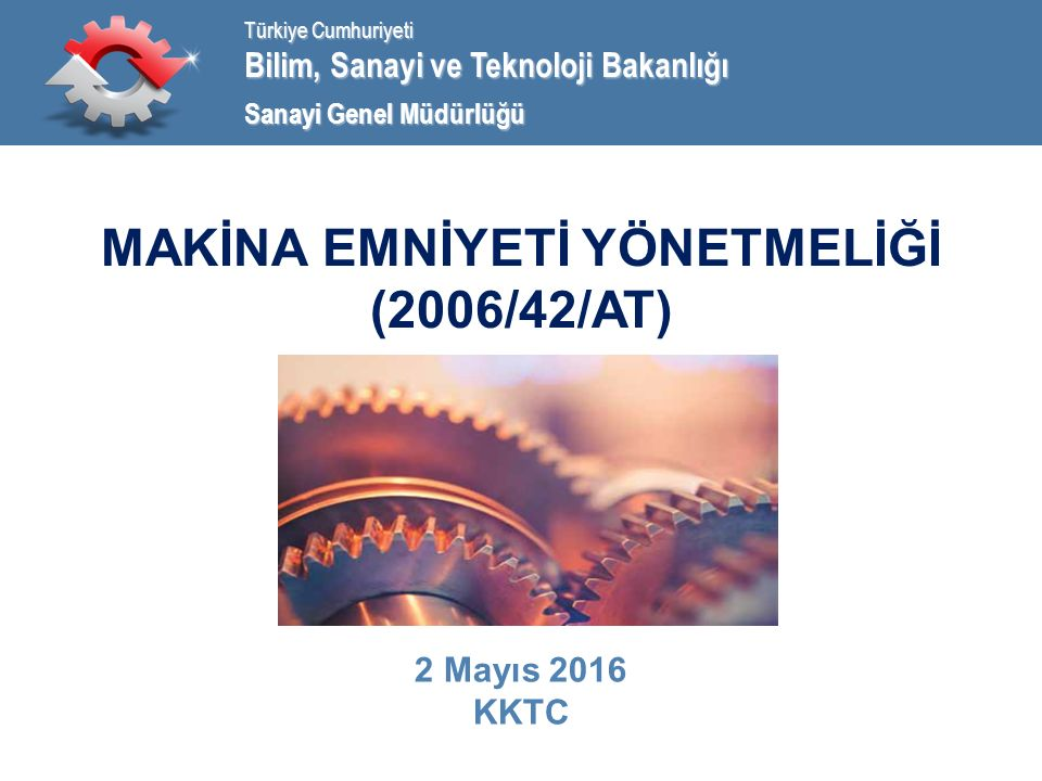Bilim, Sanayi ve Teknoloji Bakanlığı Türkiye Cumhuriyeti Sanayi Genel Müdürlüğü MAKİNA EMNİYETİ YÖNETMELİĞİ (2006/42/AT) 2 Mayıs 2016 KKTC