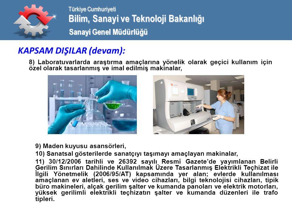 Bilim, Sanayi ve Teknoloji Bakanlığı Türkiye Cumhuriyeti Sanayi Genel Müdürlüğü KAPSAM DIŞILAR (devam): 8) Laboratuvarlarda araştırma amaçlarına yönelik olarak geçici kullanım için özel olarak tasarlanmış ve imal edilmiş makinalar, 9) Maden kuyusu asansörleri, 10) Sanatsal gösterilerde sanatçıyı taşımayı amaçlayan makinalar, 11) 30/12/2006 tarihli ve 26392 sayılı Resmî Gazete'de yayımlanan Belirli Gerilim Sınırları Dahilinde Kullanılmak Üzere Tasarlanmış Elektrikli Teçhizat ile İlgili Yönetmelik (2006/95/AT) kapsamında yer alan; evlerde kullanılması amaçlanan ev aletleri, ses ve video cihazları, bilgi teknolojisi cihazları, tipik büro makineleri, alçak gerilim şalter ve kumanda panoları ve elektrik motorları, yüksek gerilimli elektrikli teçhizatın şalter ve kumanda düzenleri ile trafo tipleri.