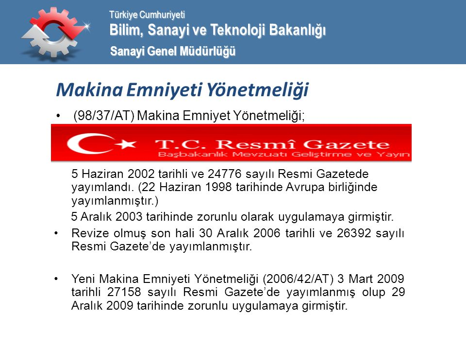 Bilim, Sanayi ve Teknoloji Bakanlığı Türkiye Cumhuriyeti Sanayi Genel Müdürlüğü Makina Emniyeti Yönetmeliği (98/37/AT) Makina Emniyet Yönetmeliği; 5 Haziran 2002 tarihli ve 24776 sayılı Resmi Gazetede yayımlandı.