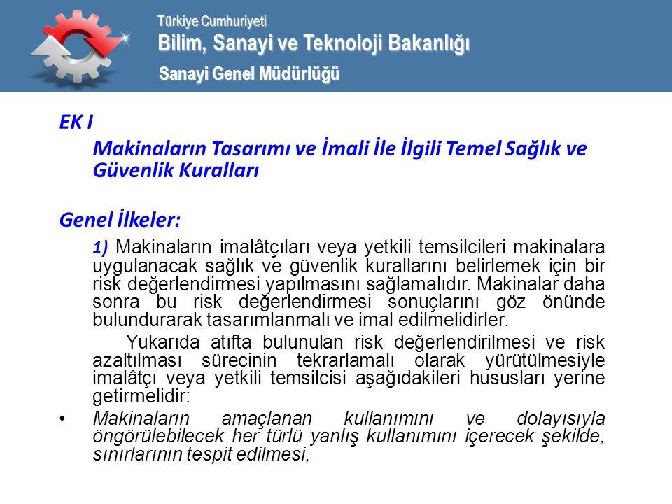 Bilim, Sanayi ve Teknoloji Bakanlığı Türkiye Cumhuriyeti Sanayi Genel Müdürlüğü EK I Makinaların Tasarımı ve İmali İle İlgili Temel Sağlık ve Güvenlik Kuralları Genel İlkeler: 1) Makinaların imalâtçıları veya yetkili temsilcileri makinalara uygulanacak sağlık ve güvenlik kurallarını belirlemek için bir risk değerlendirmesi yapılmasını sağlamalıdır.