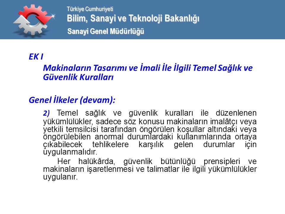 Bilim, Sanayi ve Teknoloji Bakanlığı Türkiye Cumhuriyeti Sanayi Genel Müdürlüğü EK I Makinaların Tasarımı ve İmali İle İlgili Temel Sağlık ve Güvenlik Kuralları Genel İlkeler (devam): 2) Temel sağlık ve güvenlik kuralları ile düzenlenen yükümlülükler, sadece söz konusu makinaların imalâtçı veya yetkili temsilcisi tarafından öngörülen koşullar altındaki veya öngörülebilen anormal durumlardaki kullanımlarında ortaya çıkabilecek tehlikelere karşılık gelen durumlar için uygulanmalıdır.