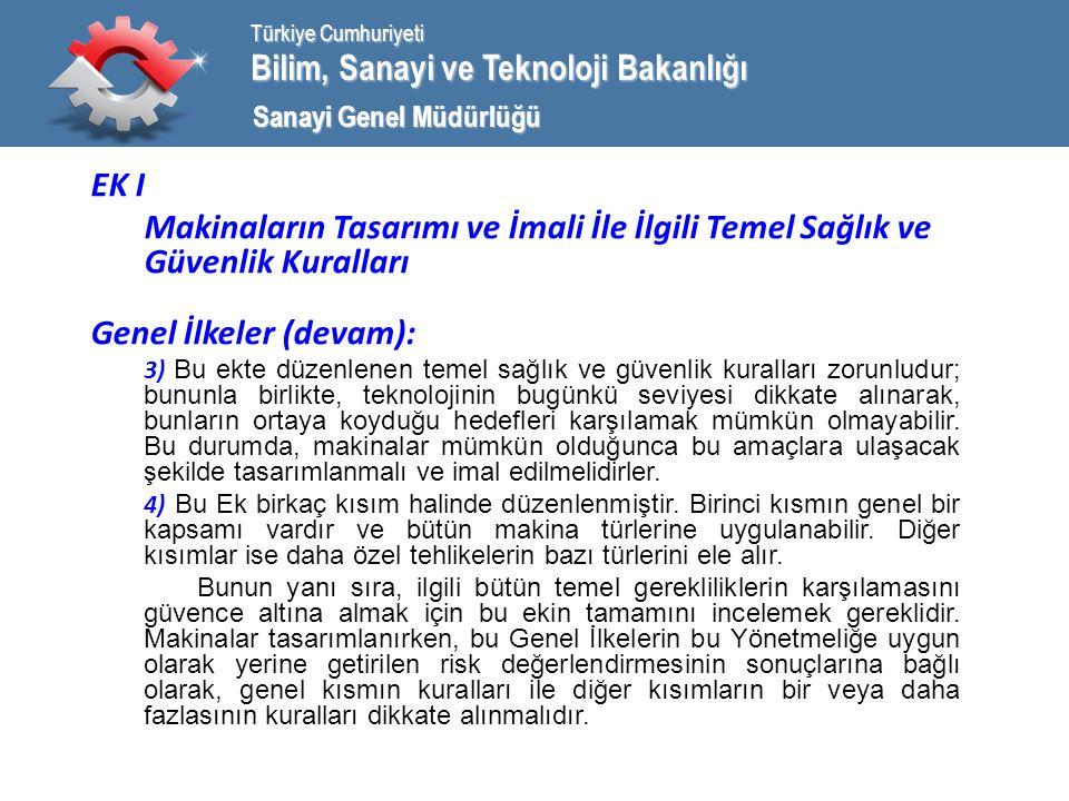 Bilim, Sanayi ve Teknoloji Bakanlığı Türkiye Cumhuriyeti Sanayi Genel Müdürlüğü EK I Makinaların Tasarımı ve İmali İle İlgili Temel Sağlık ve Güvenlik Kuralları Genel İlkeler (devam): 3) Bu ekte düzenlenen temel sağlık ve güvenlik kuralları zorunludur; bununla birlikte, teknolojinin bugünkü seviyesi dikkate alınarak, bunların ortaya koyduğu hedefleri karşılamak mümkün olmayabilir.