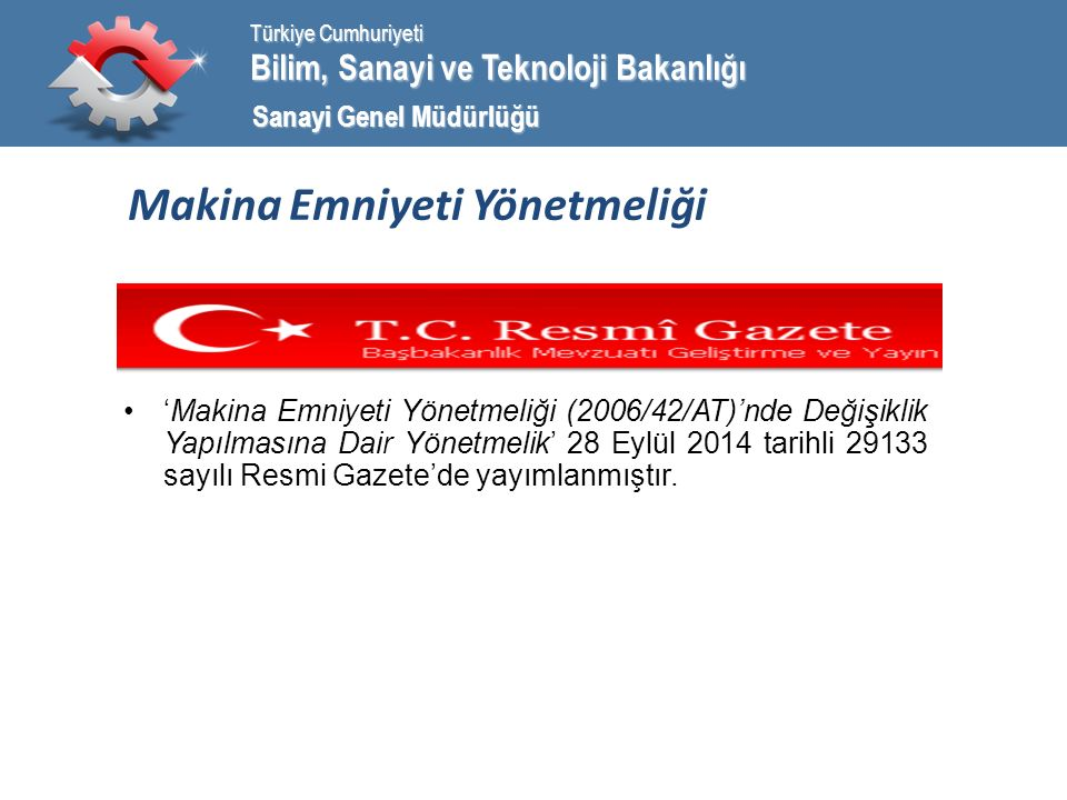 Bilim, Sanayi ve Teknoloji Bakanlığı Türkiye Cumhuriyeti Sanayi Genel Müdürlüğü 2006/42/AT Yönetmeliği AMAÇ: Bu Yönetmeliğin amacı; makinaların, usulüne uygun şekilde kurulduğunda, bakımı yapıldığında ve kendinden beklenen amaçlar doğrultusunda kullanıldığında, insan sağlığına ve güvenliğine ve durumuna göre evcil hayvanlara ve mallara zarar vermiyorsa piyasaya arz edilmelerini ve hizmete sunulmalarını teminen, tasarım ve imalat aşamasında uyulması gereken temel emniyet şartları ile takip edilmesi gereken uygunluk değerlendirme prosedürlerini ve uygunluk değerlendirmesi yapacak onaylanmış kuruluşların görevlendirilmesinde dikkate alınacak asgari kriterleri düzenlemektir.