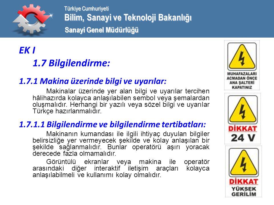 Bilim, Sanayi ve Teknoloji Bakanlığı Türkiye Cumhuriyeti Sanayi Genel Müdürlüğü EK I 1.7 Bilgilendirme: 1.7.1 Makina üzerinde bilgi ve uyarılar: Makinalar üzerinde yer alan bilgi ve uyarılar tercihen hâlihazırda kolayca anlaşılabilen sembol veya şemalardan oluşmalıdır.