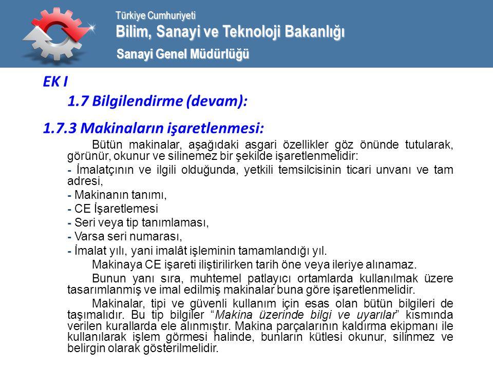 Bilim, Sanayi ve Teknoloji Bakanlığı Türkiye Cumhuriyeti Sanayi Genel Müdürlüğü EK I 1.7 Bilgilendirme (devam): 1.7.3 Makinaların işaretlenmesi: Bütün makinalar, aşağıdaki asgari özellikler göz önünde tutularak, görünür, okunur ve silinemez bir şekilde işaretlenmelidir: - İmalatçının ve ilgili olduğunda, yetkili temsilcisinin ticari unvanı ve tam adresi, - Makinanın tanımı, - CE İşaretlemesi - Seri veya tip tanımlaması, - Varsa seri numarası, - İmalat yılı, yani imalât işleminin tamamlandığı yıl.