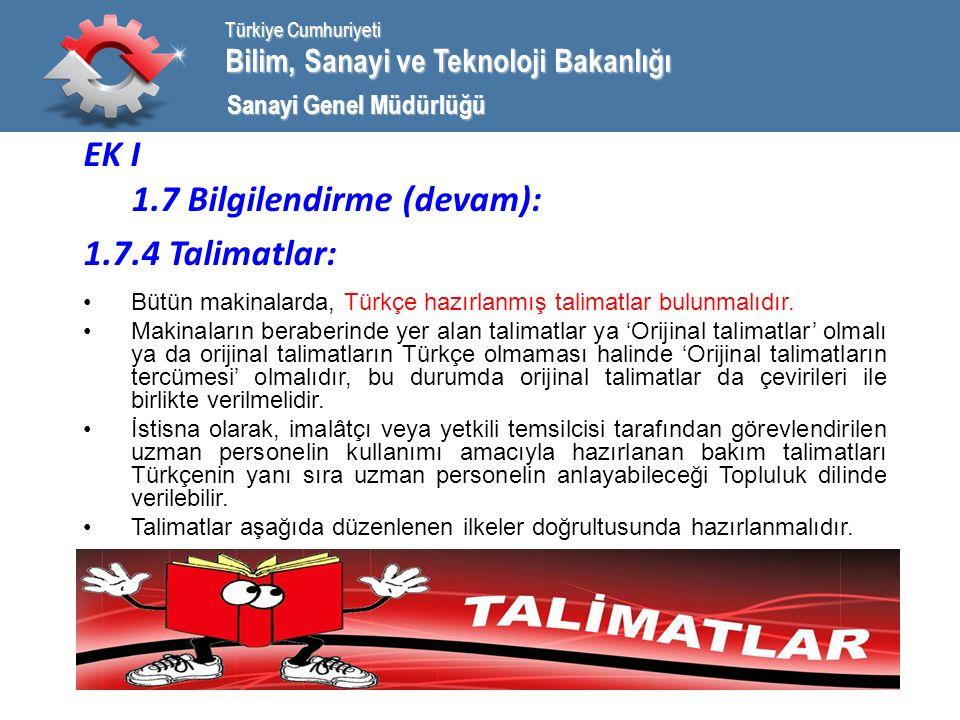 Bilim, Sanayi ve Teknoloji Bakanlığı Türkiye Cumhuriyeti Sanayi Genel Müdürlüğü EK I 1.7 Bilgilendirme (devam): 1.7.4 Talimatlar: Bütün makinalarda, Türkçe hazırlanmış talimatlar bulunmalıdır.