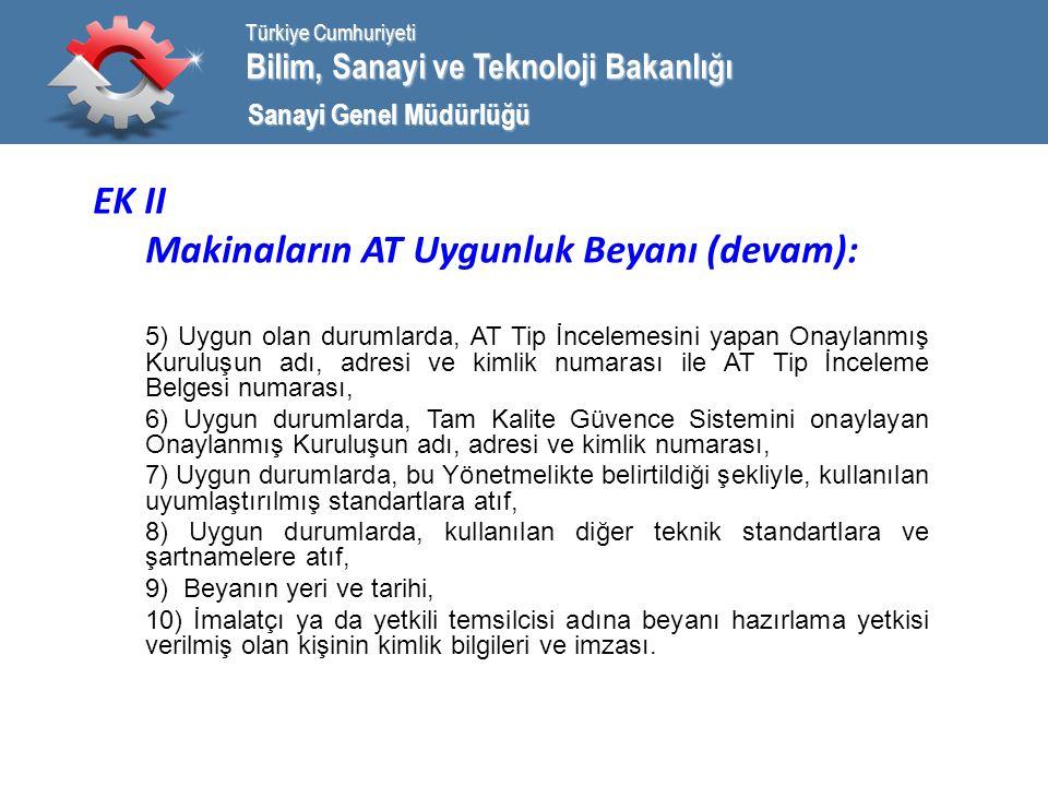 Bilim, Sanayi ve Teknoloji Bakanlığı Türkiye Cumhuriyeti Sanayi Genel Müdürlüğü EK II Makinaların AT Uygunluk Beyanı (devam): 5) Uygun olan durumlarda, AT Tip İncelemesini yapan Onaylanmış Kuruluşun adı, adresi ve kimlik numarası ile AT Tip İnceleme Belgesi numarası, 6) Uygun durumlarda, Tam Kalite Güvence Sistemini onaylayan Onaylanmış Kuruluşun adı, adresi ve kimlik numarası, 7) Uygun durumlarda, bu Yönetmelikte belirtildiği şekliyle, kullanılan uyumlaştırılmış standartlara atıf, 8) Uygun durumlarda, kullanılan diğer teknik standartlara ve şartnamelere atıf, 9) Beyanın yeri ve tarihi, 10) İmalatçı ya da yetkili temsilcisi adına beyanı hazırlama yetkisi verilmiş olan kişinin kimlik bilgileri ve imzası.