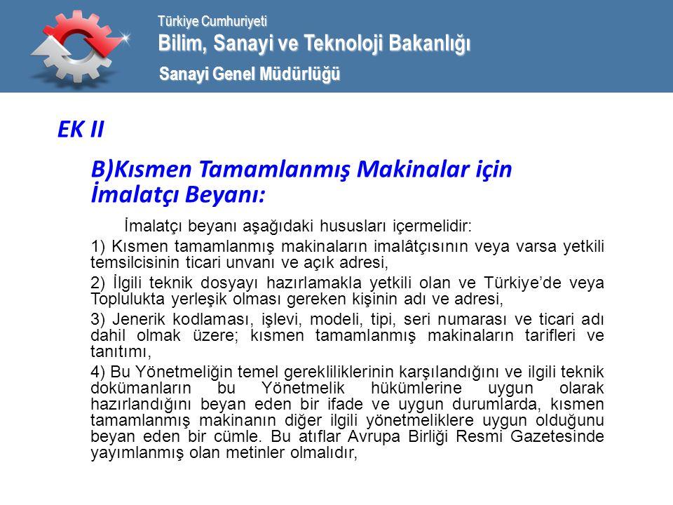 Bilim, Sanayi ve Teknoloji Bakanlığı Türkiye Cumhuriyeti Sanayi Genel Müdürlüğü EK II B)Kısmen Tamamlanmış Makinalar için İmalatçı Beyanı: İmalatçı beyanı aşağıdaki hususları içermelidir: 1) Kısmen tamamlanmış makinaların imalâtçısının veya varsa yetkili temsilcisinin ticari unvanı ve açık adresi, 2) İlgili teknik dosyayı hazırlamakla yetkili olan ve Türkiye'de veya Toplulukta yerleşik olması gereken kişinin adı ve adresi, 3) Jenerik kodlaması, işlevi, modeli, tipi, seri numarası ve ticari adı dahil olmak üzere; kısmen tamamlanmış makinaların tarifleri ve tanıtımı, 4) Bu Yönetmeliğin temel gerekliliklerinin karşılandığını ve ilgili teknik dokümanların bu Yönetmelik hükümlerine uygun olarak hazırlandığını beyan eden bir ifade ve uygun durumlarda, kısmen tamamlanmış makinanın diğer ilgili yönetmeliklere uygun olduğunu beyan eden bir cümle.