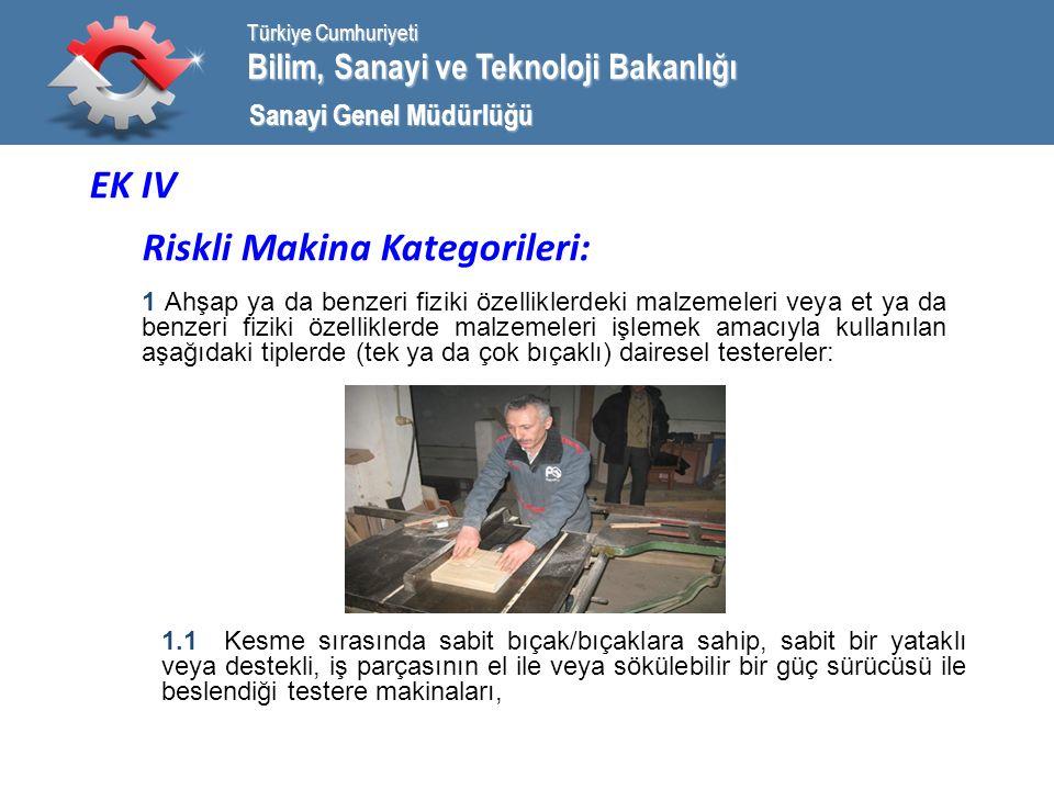 Bilim, Sanayi ve Teknoloji Bakanlığı Türkiye Cumhuriyeti Sanayi Genel Müdürlüğü EK IV Riskli Makina Kategorileri: 1 Ahşap ya da benzeri fiziki özelliklerdeki malzemeleri veya et ya da benzeri fiziki özelliklerde malzemeleri işlemek amacıyla kullanılan aşağıdaki tiplerde (tek ya da çok bıçaklı) dairesel testereler: 1.1 Kesme sırasında sabit bıçak/bıçaklara sahip, sabit bir yataklı veya destekli, iş parçasının el ile veya sökülebilir bir güç sürücüsü ile beslendiği testere makinaları,