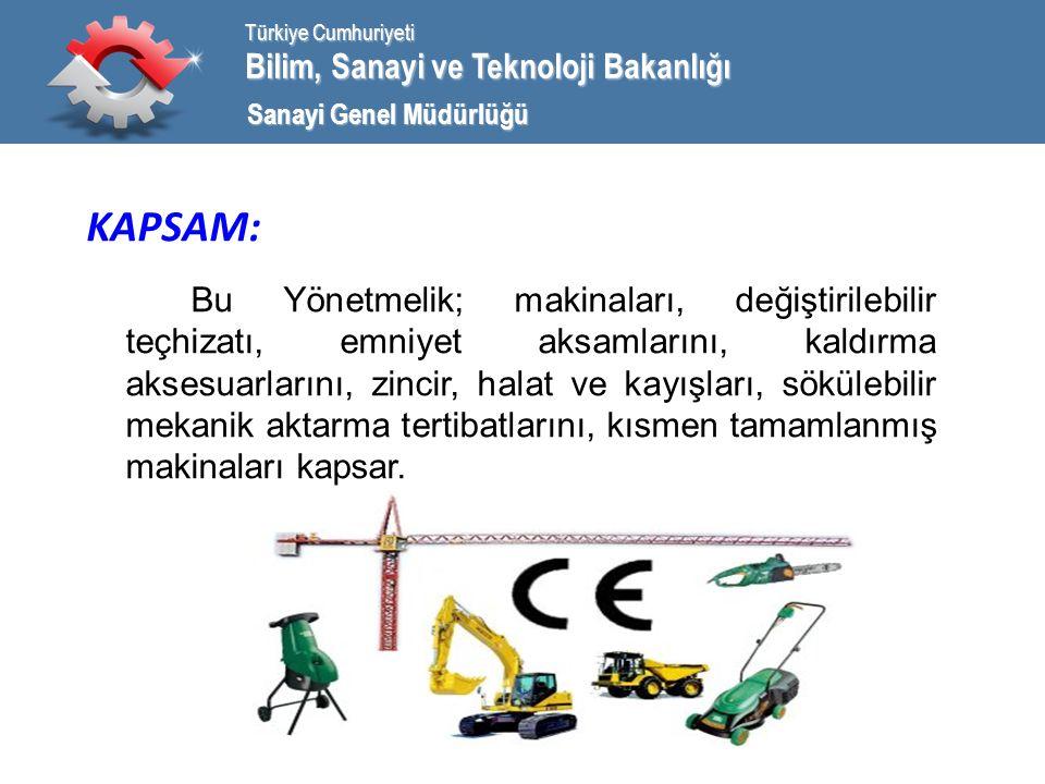 Bilim, Sanayi ve Teknoloji Bakanlığı Türkiye Cumhuriyeti Sanayi Genel Müdürlüğü KAPSAM: Bu Yönetmelik; makinaları, değiştirilebilir teçhizatı, emniyet aksamlarını, kaldırma aksesuarlarını, zincir, halat ve kayışları, sökülebilir mekanik aktarma tertibatlarını, kısmen tamamlanmış makinaları kapsar.