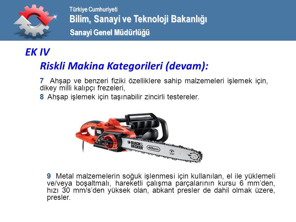 Bilim, Sanayi ve Teknoloji Bakanlığı Türkiye Cumhuriyeti Sanayi Genel Müdürlüğü EK IV Riskli Makina Kategorileri (devam): 7 Ahşap ve benzeri fiziki özelliklere sahip malzemeleri işlemek için, dikey milli kalıpçı frezeleri, 8 Ahşap işlemek için taşınabilir zincirli testereler.