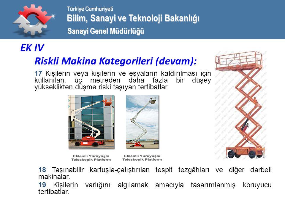 Bilim, Sanayi ve Teknoloji Bakanlığı Türkiye Cumhuriyeti Sanayi Genel Müdürlüğü EK IV Riskli Makina Kategorileri (devam): 17 Kişilerin veya kişilerin ve eşyaların kaldırılması için kullanılan, üç metreden daha fazla bir düşey yükseklikten düşme riski taşıyan tertibatlar.