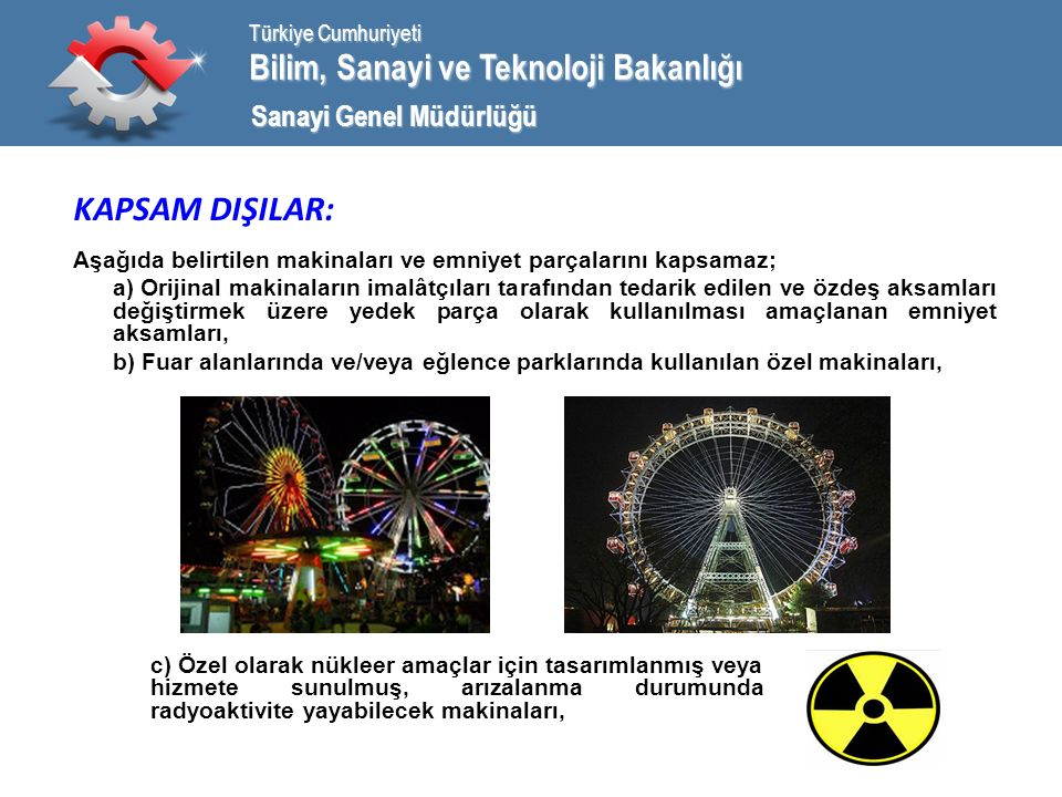 Bilim, Sanayi ve Teknoloji Bakanlığı Türkiye Cumhuriyeti Sanayi Genel Müdürlüğü KAPSAM DIŞILAR: Aşağıda belirtilen makinaları ve emniyet parçalarını kapsamaz; a) Orijinal makinaların imalâtçıları tarafından tedarik edilen ve özdeş aksamları değiştirmek üzere yedek parça olarak kullanılması amaçlanan emniyet aksamları, b) Fuar alanlarında ve/veya eğlence parklarında kullanılan özel makinaları, c) Özel olarak nükleer amaçlar için tasarımlanmış veya hizmete sunulmuş, arızalanma durumunda radyoaktivite yayabilecek makinaları,