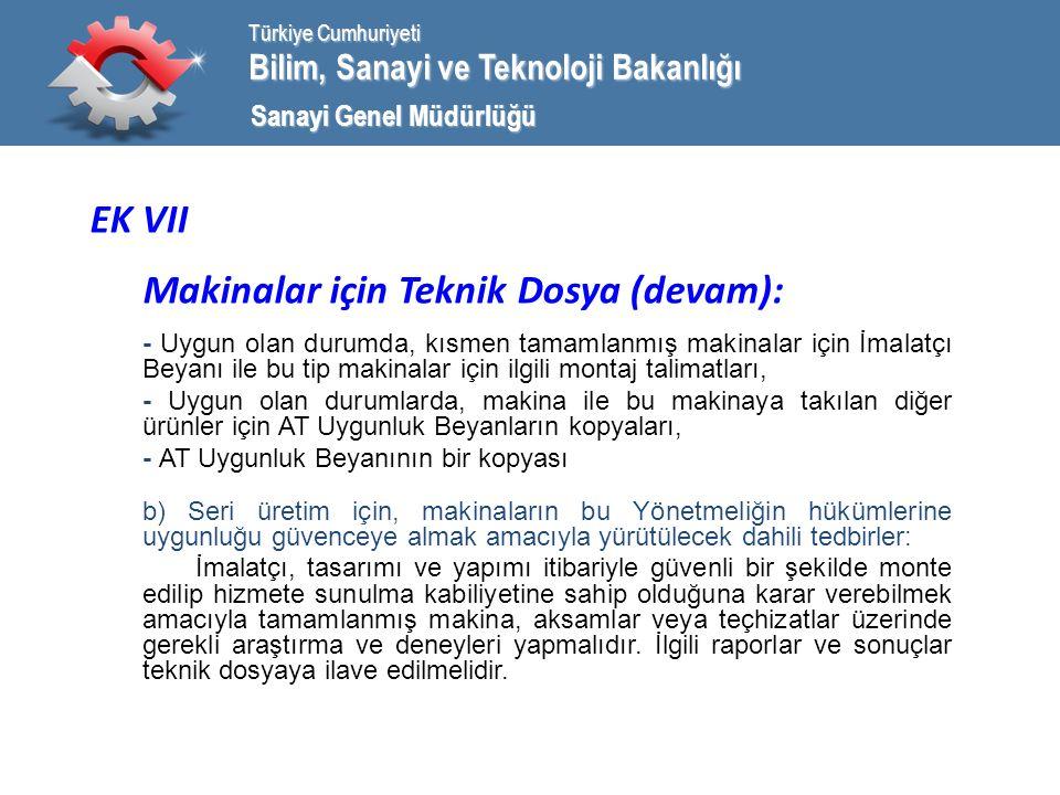 Bilim, Sanayi ve Teknoloji Bakanlığı Türkiye Cumhuriyeti Sanayi Genel Müdürlüğü EK VII Makinalar için Teknik Dosya (devam): - Uygun olan durumda, kısmen tamamlanmış makinalar için İmalatçı Beyanı ile bu tip makinalar için ilgili montaj talimatları, - Uygun olan durumlarda, makina ile bu makinaya takılan diğer ürünler için AT Uygunluk Beyanların kopyaları, - AT Uygunluk Beyanının bir kopyası b) Seri üretim için, makinaların bu Yönetmeliğin hükümlerine uygunluğu güvenceye almak amacıyla yürütülecek dahili tedbirler: İmalatçı, tasarımı ve yapımı itibariyle güvenli bir şekilde monte edilip hizmete sunulma kabiliyetine sahip olduğuna karar verebilmek amacıyla tamamlanmış makina, aksamlar veya teçhizatlar üzerinde gerekli araştırma ve deneyleri yapmalıdır.