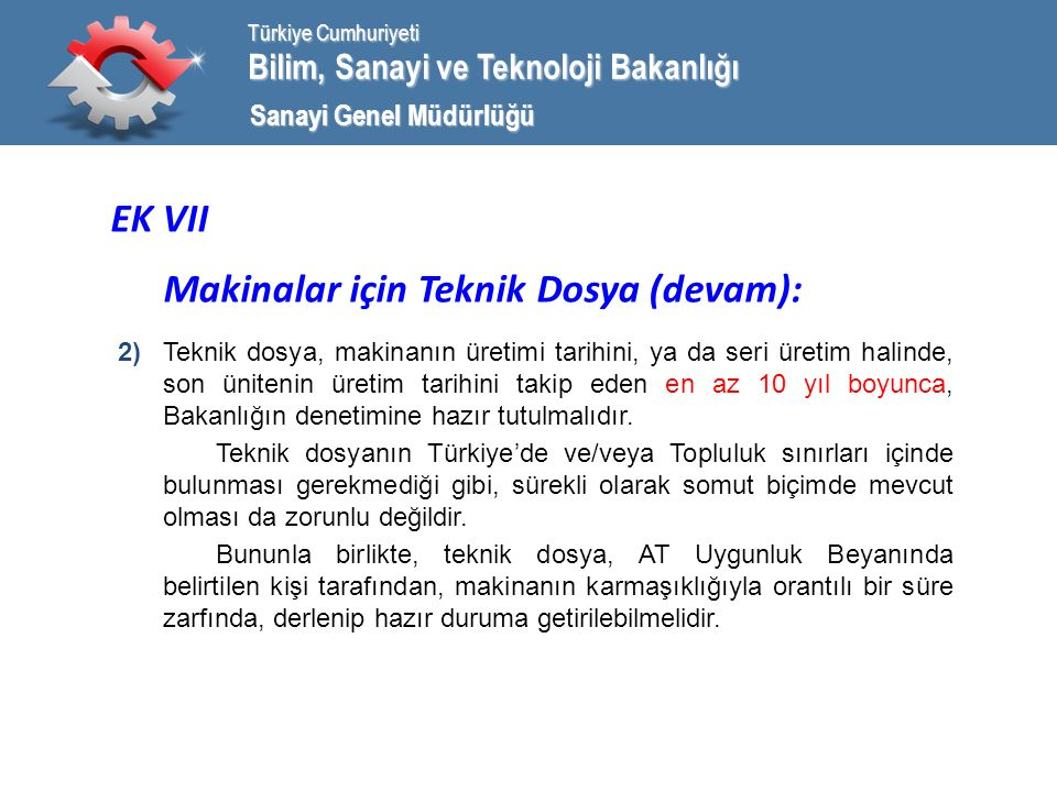 Bilim, Sanayi ve Teknoloji Bakanlığı Türkiye Cumhuriyeti Sanayi Genel Müdürlüğü EK VII Makinalar için Teknik Dosya (devam): 2) Teknik dosya, makinanın üretimi tarihini, ya da seri üretim halinde, son ünitenin üretim tarihini takip eden en az 10 yıl boyunca, Bakanlığın denetimine hazır tutulmalıdır.