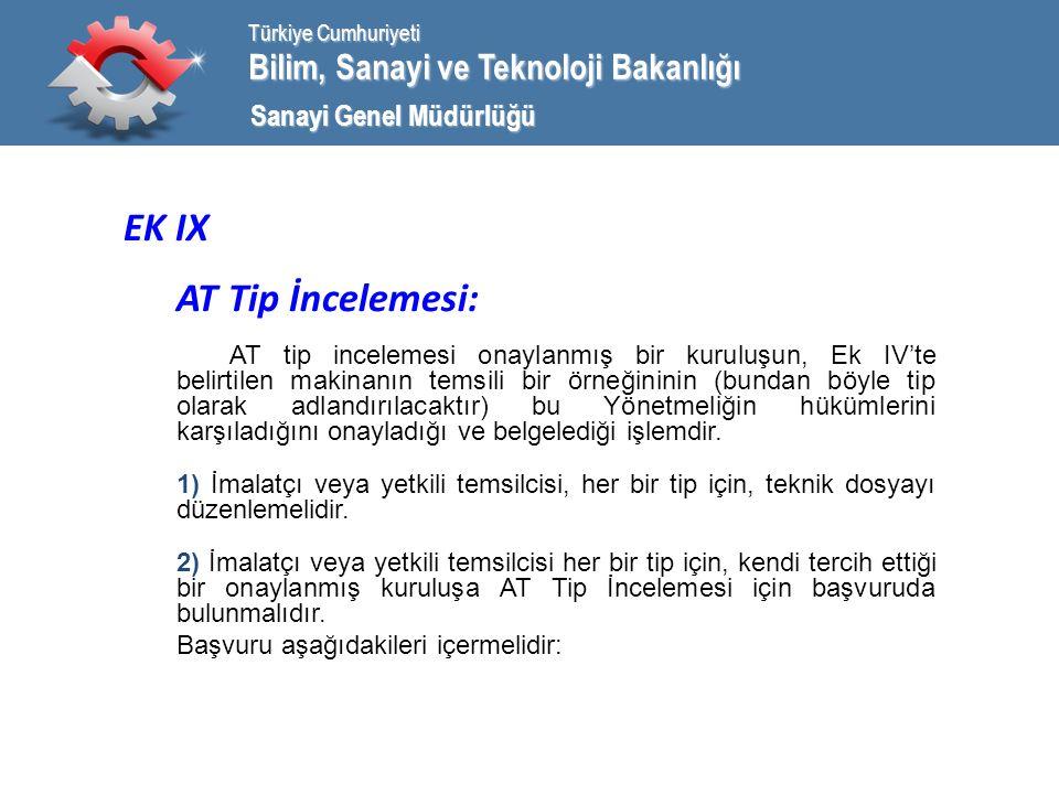 Bilim, Sanayi ve Teknoloji Bakanlığı Türkiye Cumhuriyeti Sanayi Genel Müdürlüğü EK IX AT Tip İncelemesi: AT tip incelemesi onaylanmış bir kuruluşun, Ek IV'te belirtilen makinanın temsili bir örneğininin (bundan böyle tip olarak adlandırılacaktır) bu Yönetmeliğin hükümlerini karşıladığını onayladığı ve belgelediği işlemdir.
