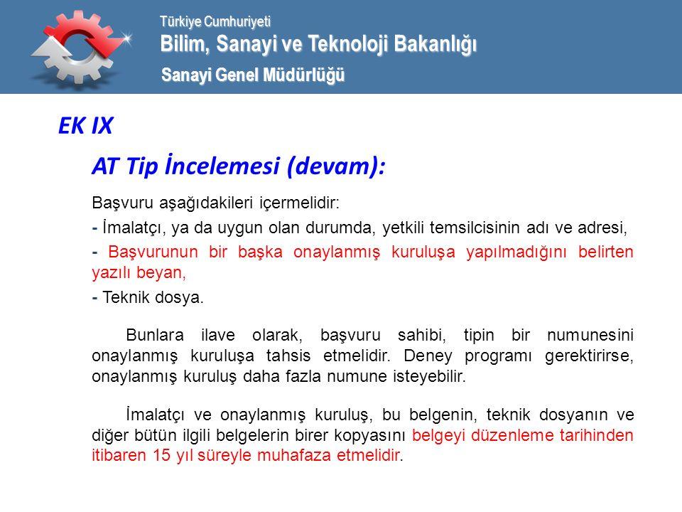 Bilim, Sanayi ve Teknoloji Bakanlığı Türkiye Cumhuriyeti Sanayi Genel Müdürlüğü EK IX AT Tip İncelemesi (devam): Başvuru aşağıdakileri içermelidir: - İmalatçı, ya da uygun olan durumda, yetkili temsilcisinin adı ve adresi, - Başvurunun bir başka onaylanmış kuruluşa yapılmadığını belirten yazılı beyan, - Teknik dosya.
