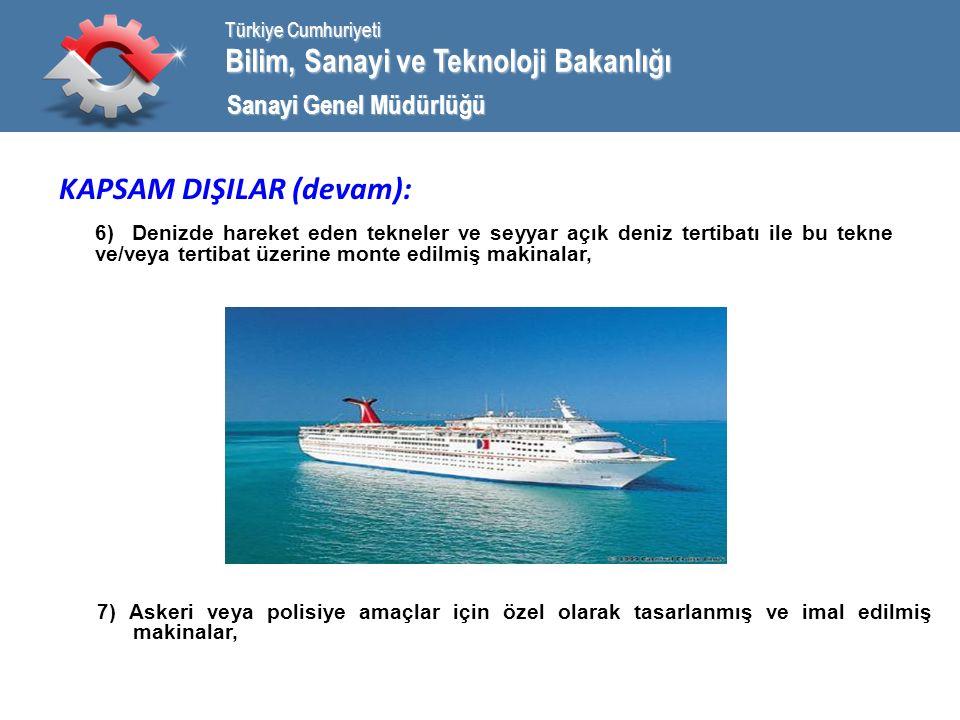Bilim, Sanayi ve Teknoloji Bakanlığı Türkiye Cumhuriyeti Sanayi Genel Müdürlüğü KAPSAM DIŞILAR (devam): 6) Denizde hareket eden tekneler ve seyyar açık deniz tertibatı ile bu tekne ve/veya tertibat üzerine monte edilmiş makinalar, 7) Askeri veya polisiye amaçlar için özel olarak tasarlanmış ve imal edilmiş makinalar,