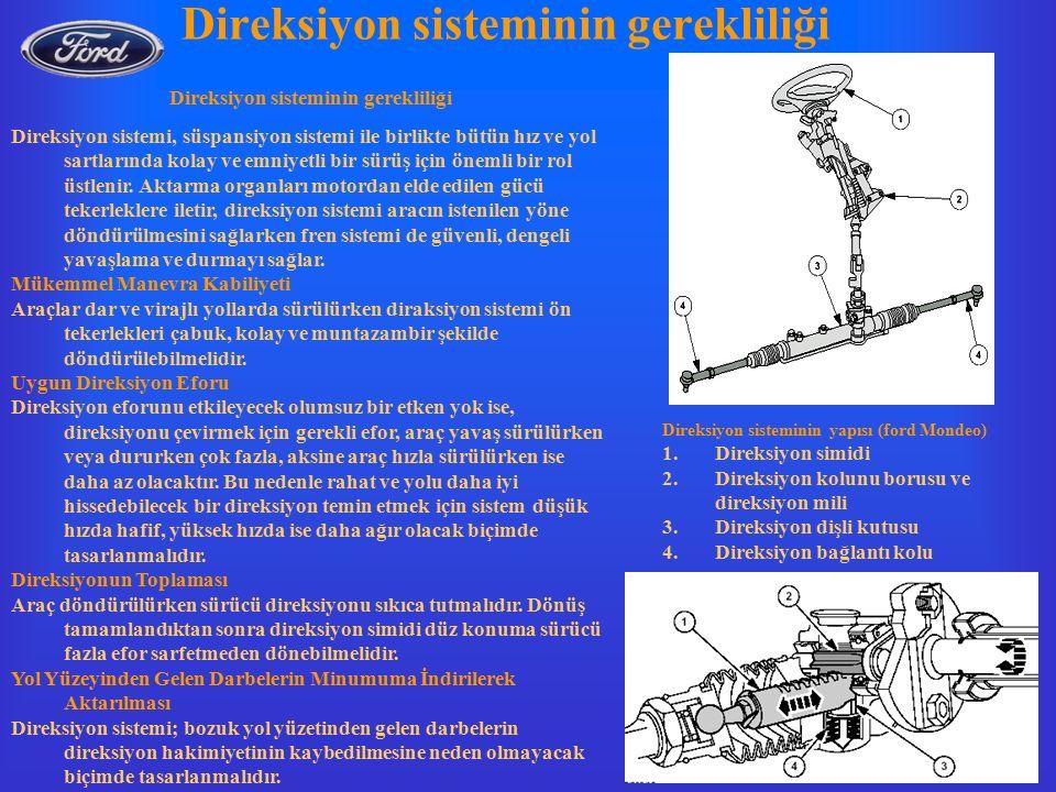 Direksiyon sisteminin gerekliliği Direksiyon sisteminin yapısı (ford Mondeo) 1.Direksiyon simidi 2.Direksiyon kolunu borusu ve direksiyon mili 3.Direksiyon dişli kutusu 4.Direksiyon bağlantı kolu Direksiyon sistemi, süspansiyon sistemi ile birlikte bütün hız ve yol sartlarında kolay ve emniyetli bir sürüş için önemli bir rol üstlenir.