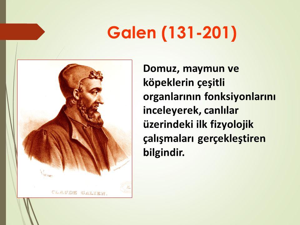 Galen (131-201) Domuz, maymun ve köpeklerin çeşitli organlarının fonksiyonlarını inceleyerek, canlılar üzerindeki ilk fizyolojik çalışmaları gerçekleştiren bilgindir.