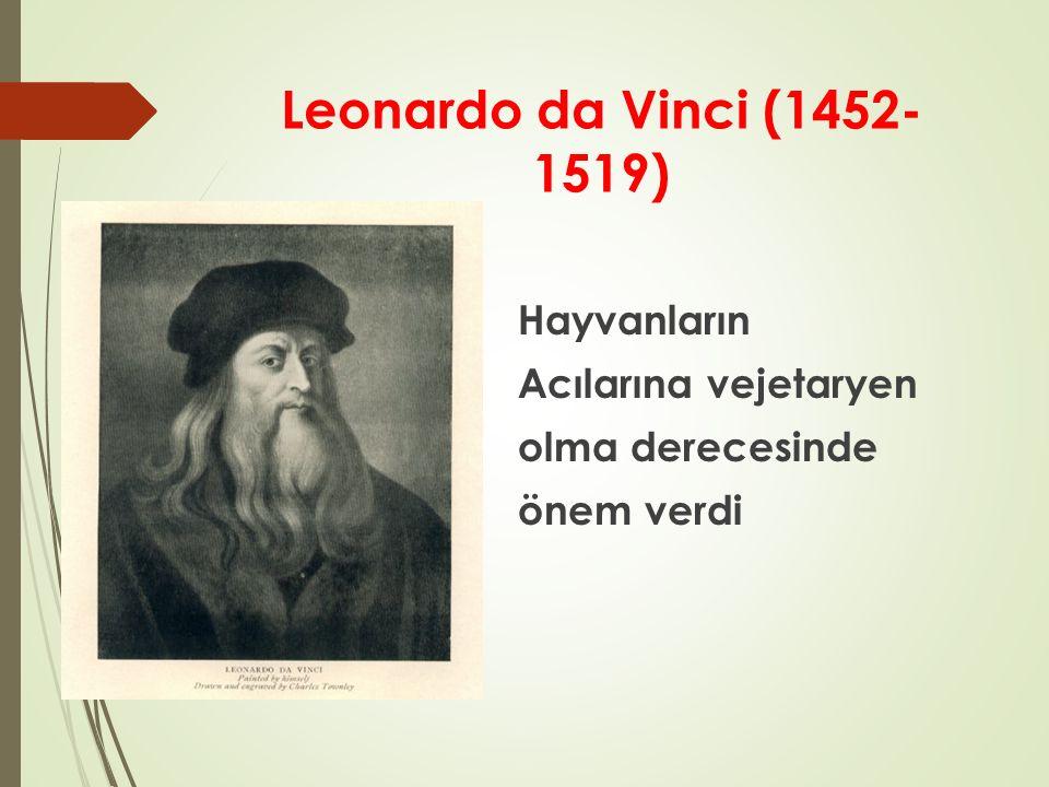 Leonardo da Vinci (1452- 1519) Hayvanların Acılarına vejetaryen olma derecesinde önem verdi