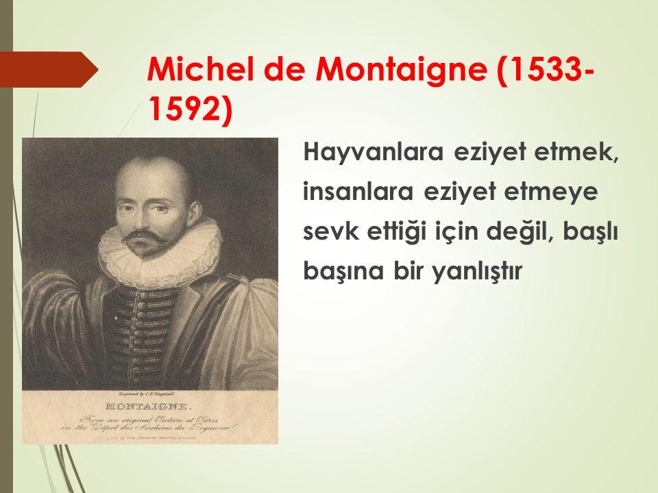 Michel de Montaigne (1533- 1592) Hayvanlara eziyet etmek, insanlara eziyet etmeye sevk ettiği için değil, başlı başına bir yanlıştır