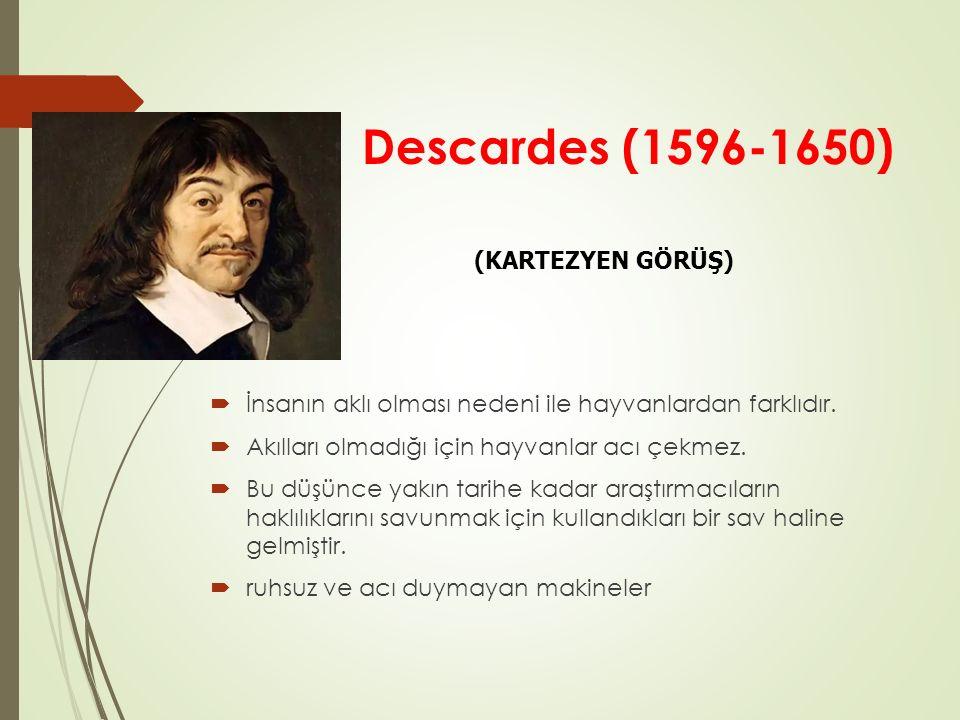 Descardes (1596-1650)  İnsanın aklı olması nedeni ile hayvanlardan farklıdır.  Akılları olmadığı için hayvanlar acı çekmez.  Bu düşünce yakın tarih