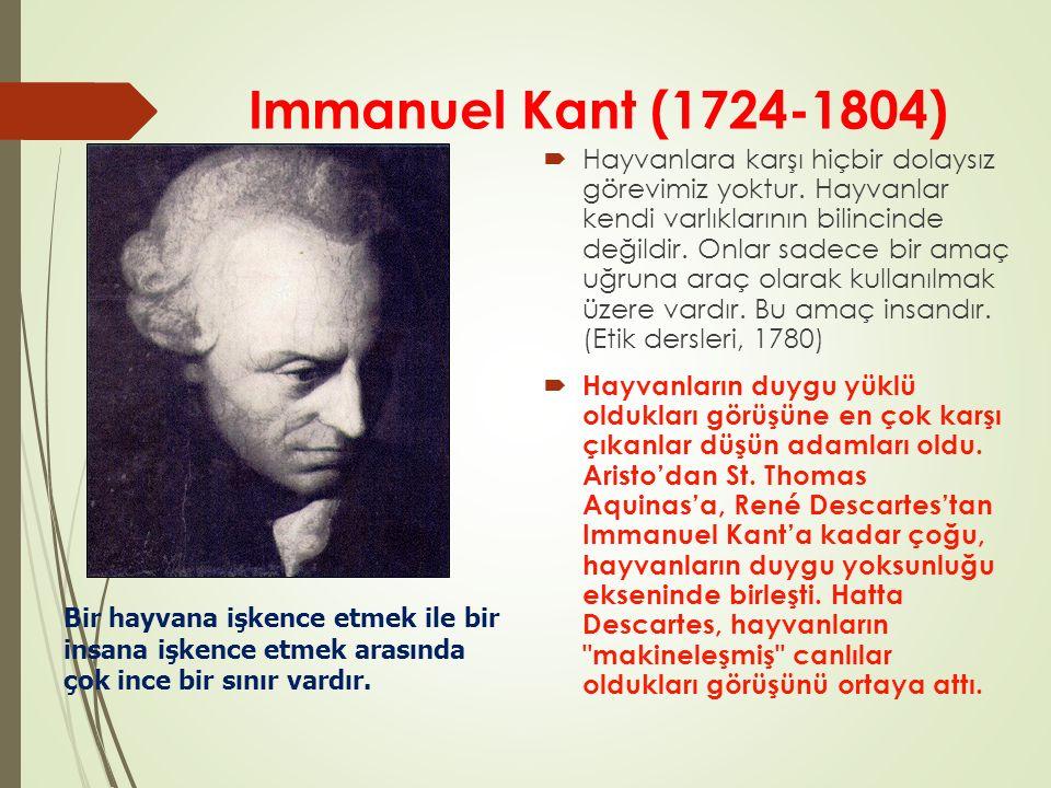 Immanuel Kant (1724-1804)  Hayvanlara karşı hiçbir dolaysız görevimiz yoktur. Hayvanlar kendi varlıklarının bilincinde değildir. Onlar sadece bir ama
