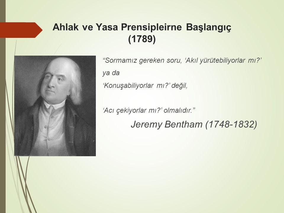 Ahlak ve Yasa Prensipleirne Başlangıç (1789) Sormamız gereken soru, 'Akıl yürütebiliyorlar mı?' ya da 'Konuşabiliyorlar mı?' değil, 'Acı çekiyorlar mı?' olmalıdır. Jeremy Bentham (1748-1832)