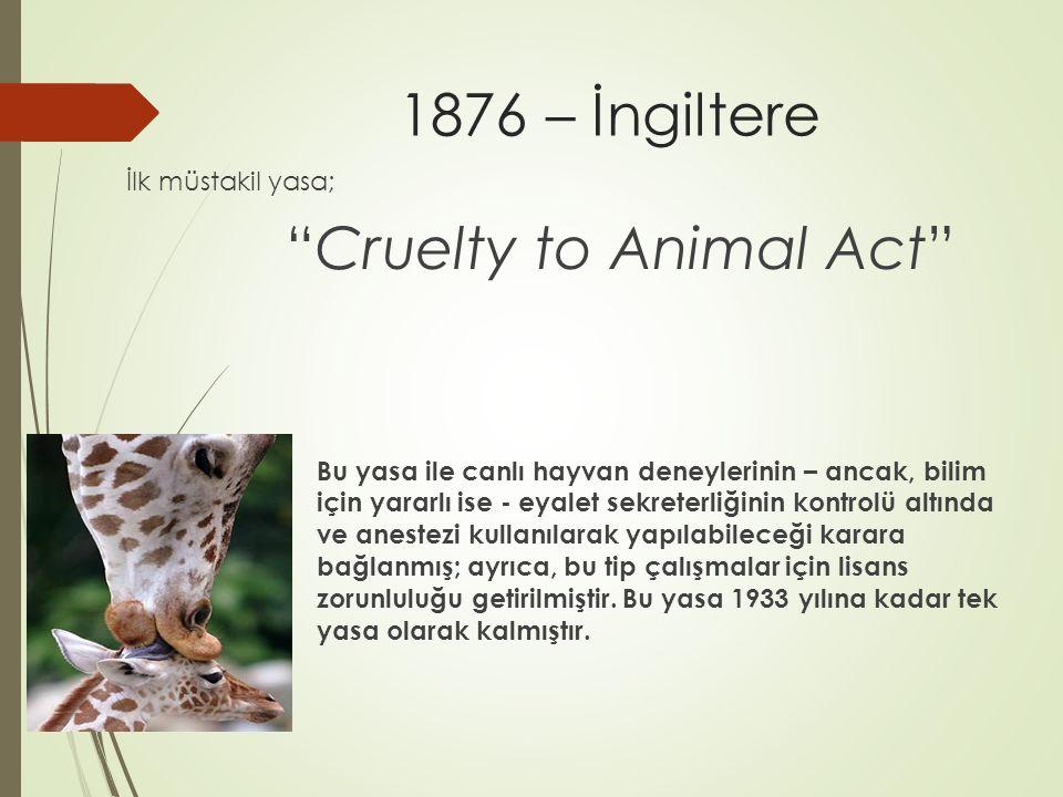 1876 – İngiltere İlk müstakil yasa; Cruelty to Animal Act Bu yasa ile canlı hayvan deneylerinin – ancak, bilim için yararlı ise - eyalet sekreterliğinin kontrolü altında ve anestezi kullanılarak yapılabileceği karara bağlanmış; ayrıca, bu tip çalışmalar için lisans zorunluluğu getirilmiştir.