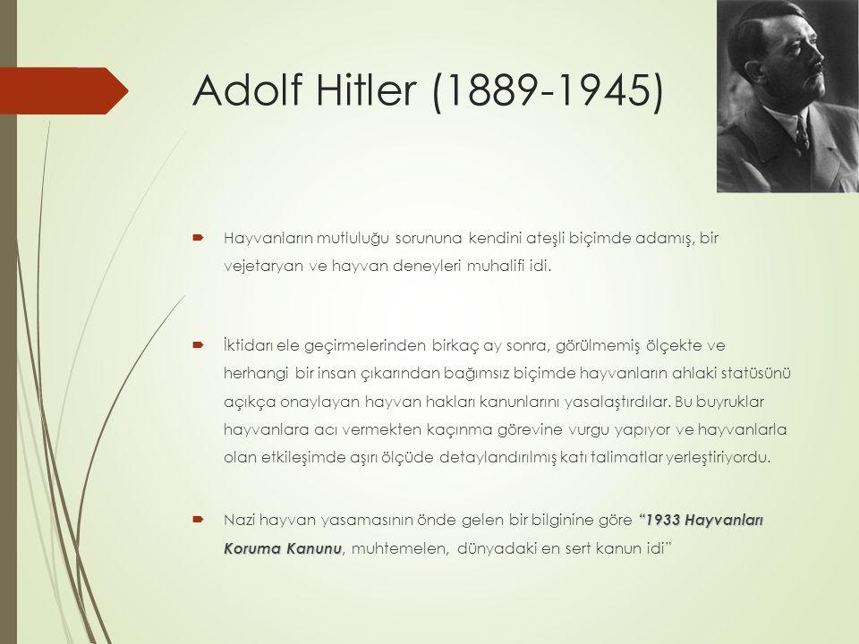 Adolf Hitler (1889-1945)  Hayvanların mutluluğu sorununa kendini ateşli biçimde adamış, bir vejetaryan ve hayvan deneyleri muhalifi idi.  İktidarı e