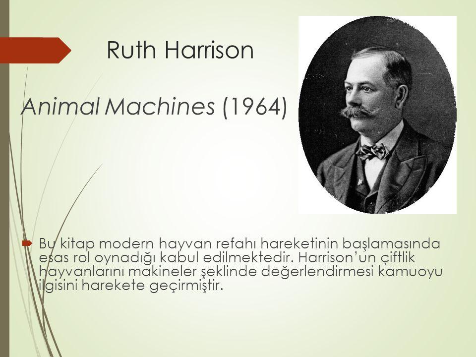 Ruth Harrison Animal Machines (1964)  Bu kitap modern hayvan refahı hareketinin başlamasında esas rol oynadığı kabul edilmektedir. Harrison'un çiftli