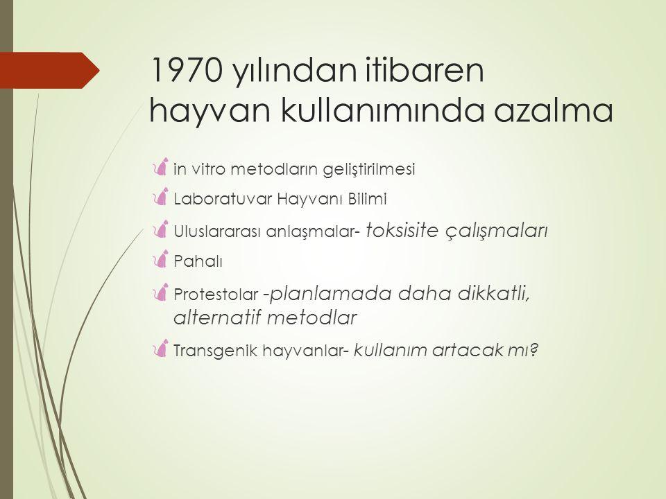 1970 yılından itibaren hayvan kullanımında azalma  in vitro metodların geliştirilmesi  Laboratuvar Hayvanı Bilimi  Uluslararası anlaşmalar- toksisi