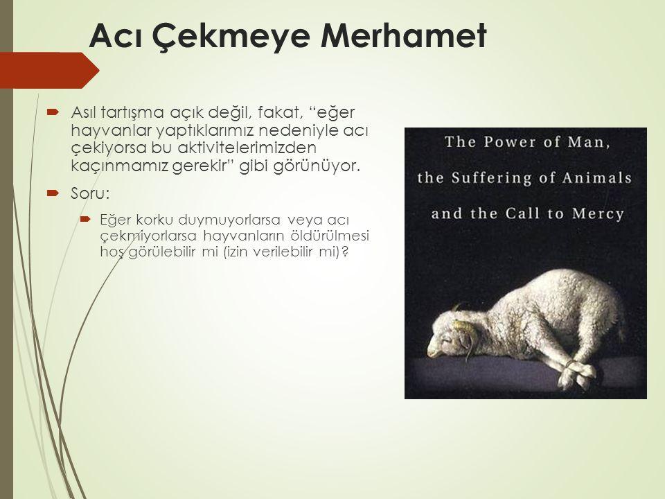 """Acı Çekmeye Merhamet  Asıl tartışma açık değil, fakat, """"eğer hayvanlar yaptıklarımız nedeniyle acı çekiyorsa bu aktivitelerimizden kaçınmamız gerekir"""