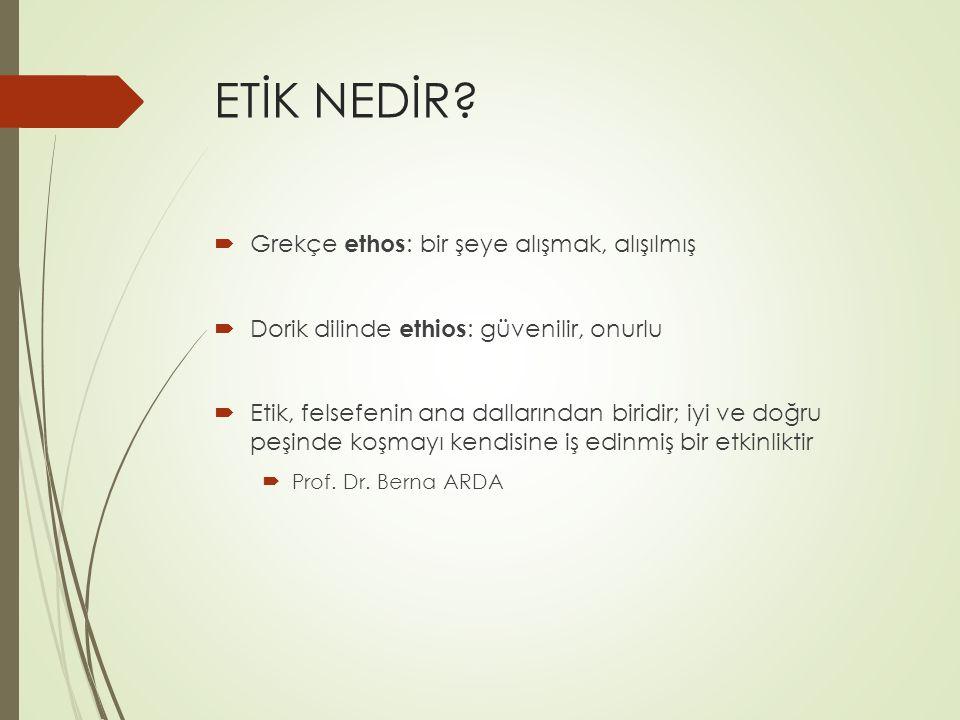 ETİK NEDİR?  Grekçe ethos : bir şeye alışmak, alışılmış  Dorik dilinde ethios : güvenilir, onurlu  Etik, felsefenin ana dallarından biridir; iyi ve