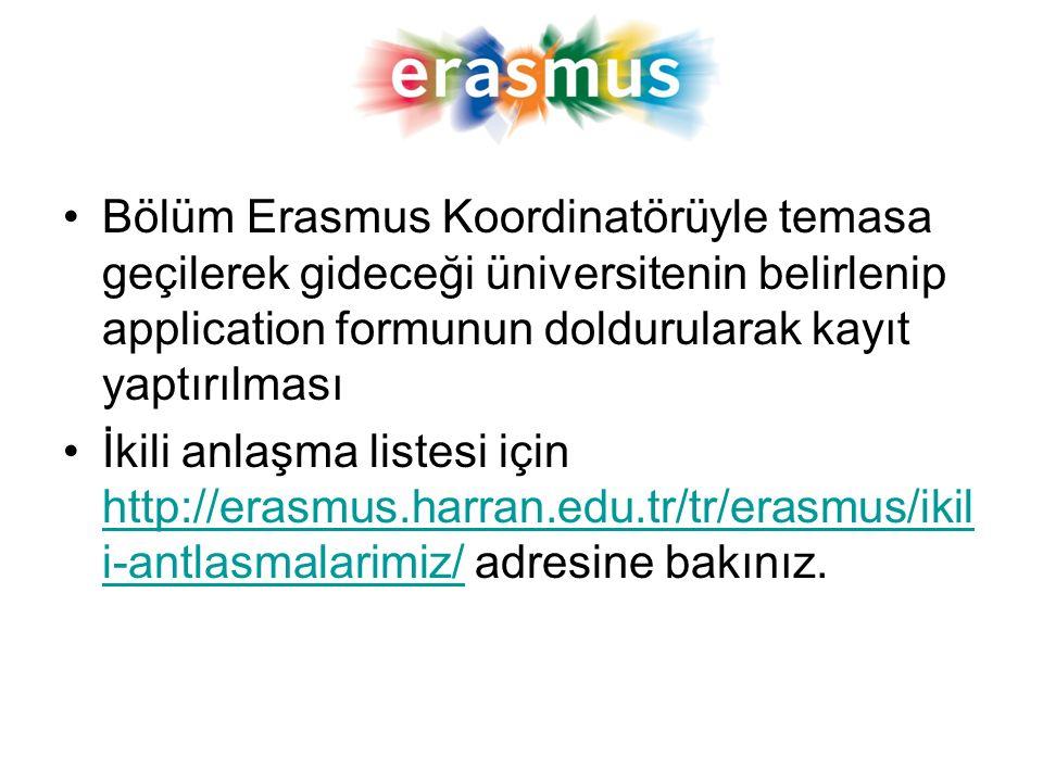 Bölüm Erasmus Koordinatörüyle temasa geçilerek gideceği üniversitenin belirlenip application formunun doldurularak kayıt yaptırılması İkili anlaşma listesi için http://erasmus.harran.edu.tr/tr/erasmus/ikil i-antlasmalarimiz/ adresine bakınız.