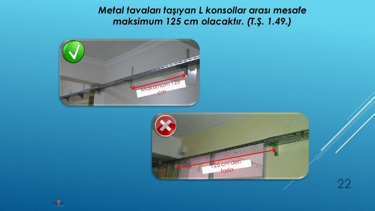 Metal tavaları taşıyan L konsollar arası mesafe maksimum 125 cm olacaktır.