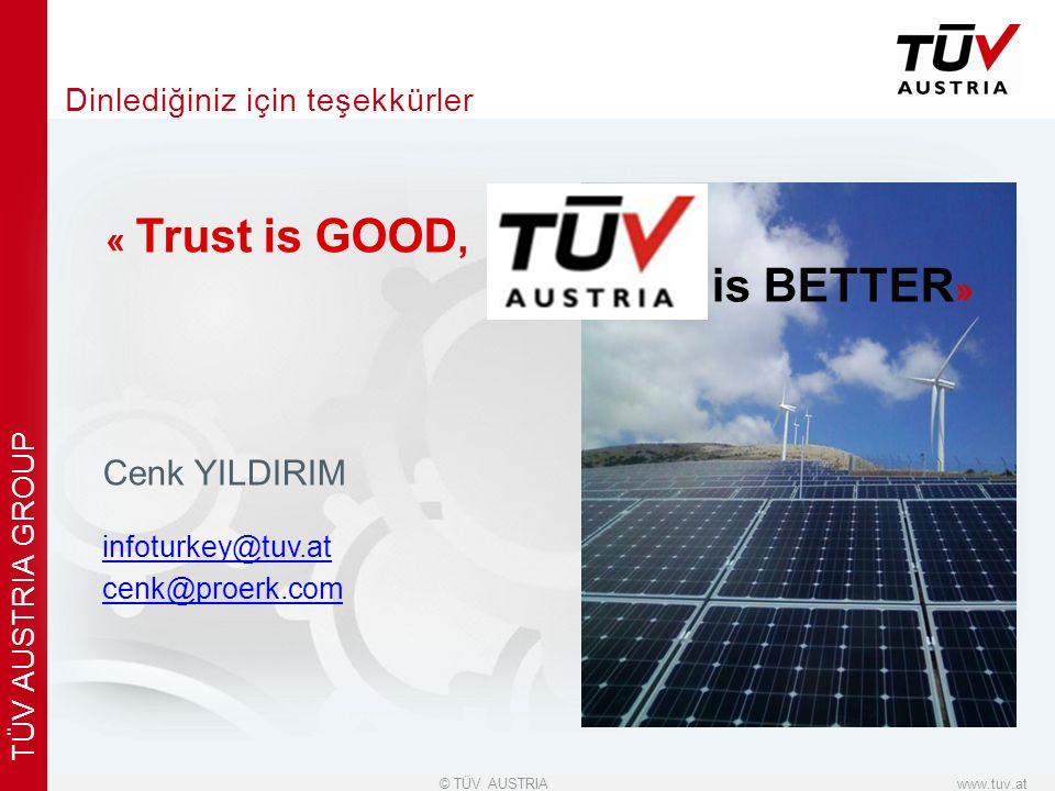 x www.tuv.at© TÜV AUSTRIA TÜV AUSTRIA GROUP Dinlediğiniz için teşekkürler Cenk YILDIRIM infoturkey@tuv.at infoturkey@tuv.at cenk@proerk.com « Trust is GOOD, is BETTER »