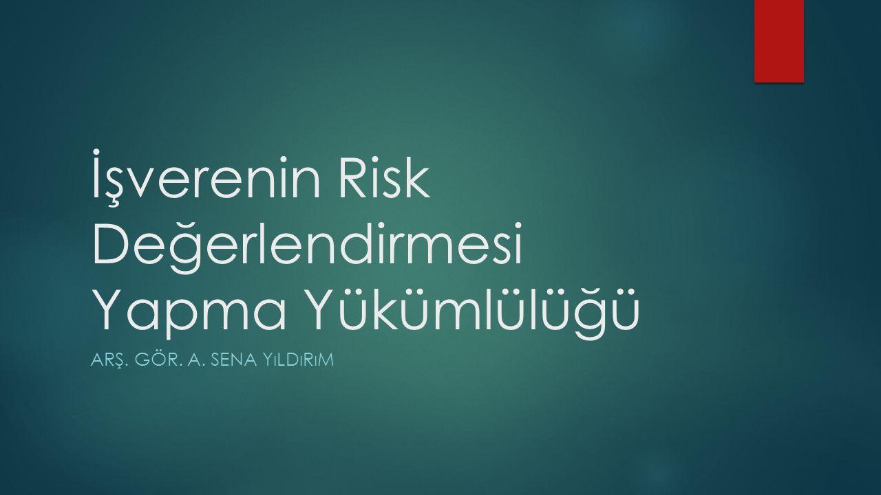 İşverenin Risk Değerlendirmesi Yapma Yükümlülüğü ARŞ. GÖR. A. SENA YıLDıRıM