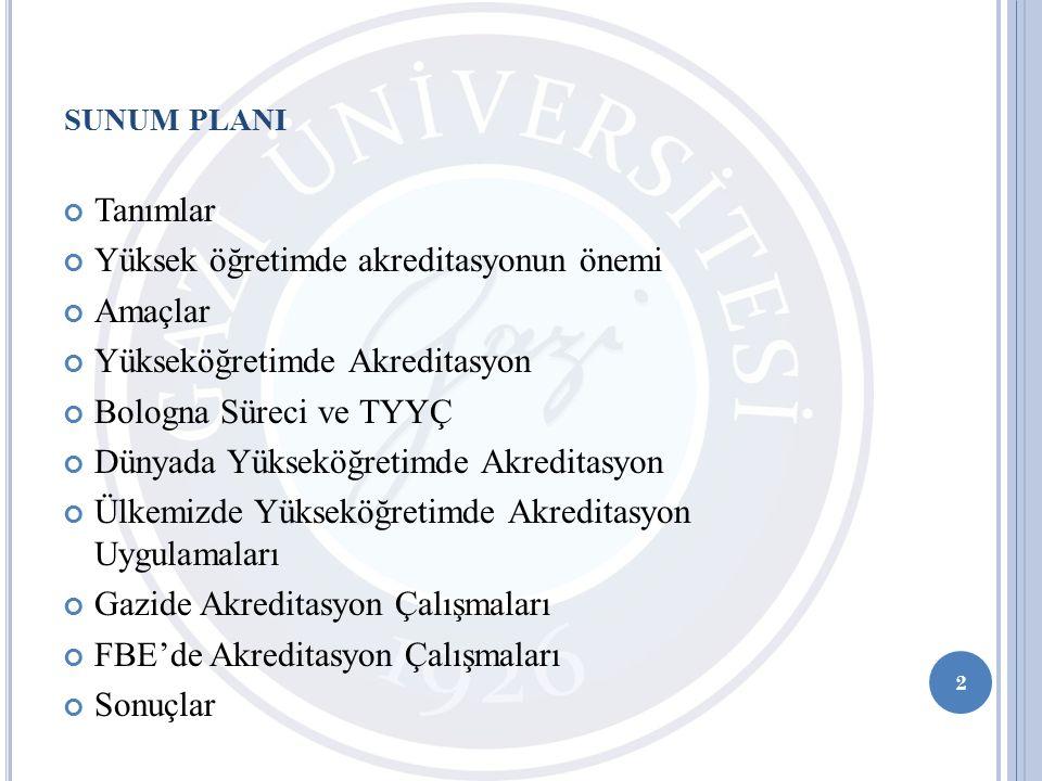 SUNUM PLANI Tanımlar Yüksek öğretimde akreditasyonun önemi Amaçlar Yükseköğretimde Akreditasyon Bologna Süreci ve TYYÇ Dünyada Yükseköğretimde Akreditasyon Ülkemizde Yükseköğretimde Akreditasyon Uygulamaları Gazide Akreditasyon Çalışmaları FBE'de Akreditasyon Çalışmaları Sonuçlar 2
